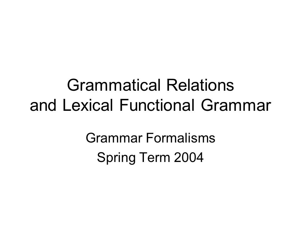 Grammatical Relations and Lexical Functional Grammar Grammar Formalisms Spring Term 2004