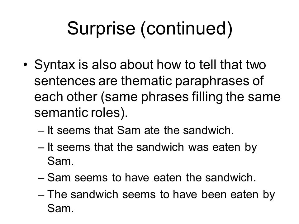 Surprise (continued) Syntax is also about how to tell that two sentences are thematic paraphrases of each other (same phrases filling the same semantic roles).