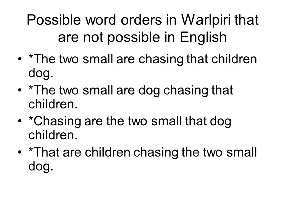 Possible word orders in Warlpiri that are not possible in English *The two small are chasing that children dog.