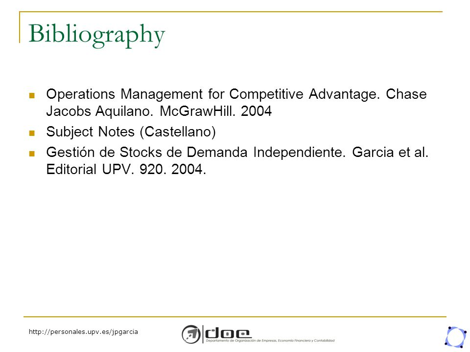 http://personales.upv.es/jpgarcia Bibliography Operations Management for Competitive Advantage. Chase Jacobs Aquilano. McGrawHill. 2004 Subject Notes