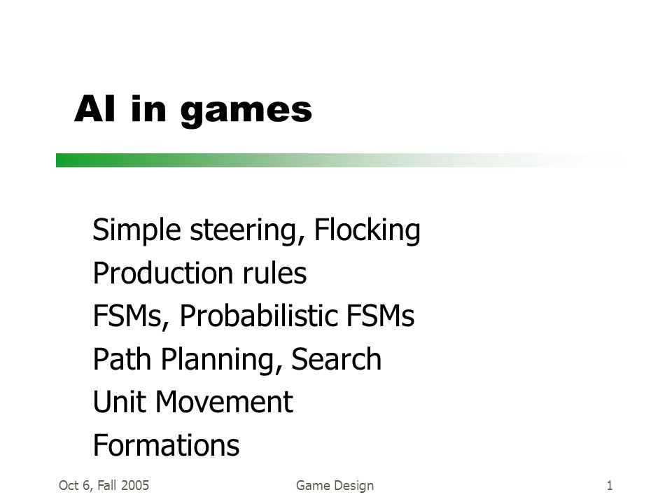 Oct 6, Fall 2005Game Design1 AI in games Simple steering, Flocking Production rules FSMs, Probabilistic FSMs Path Planning, Search Unit Movement Formations