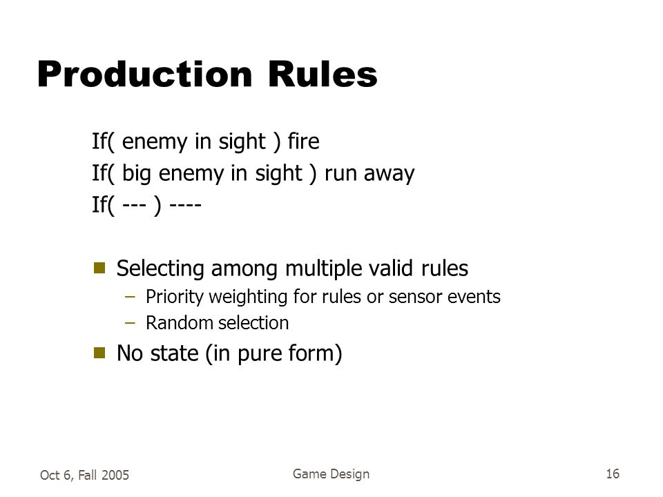 Oct 6, Fall 2005 Game Design16 Production Rules If( enemy in sight ) fire If( big enemy in sight ) run away If( --- ) ----  Selecting among multiple valid rules –Priority weighting for rules or sensor events –Random selection  No state (in pure form)