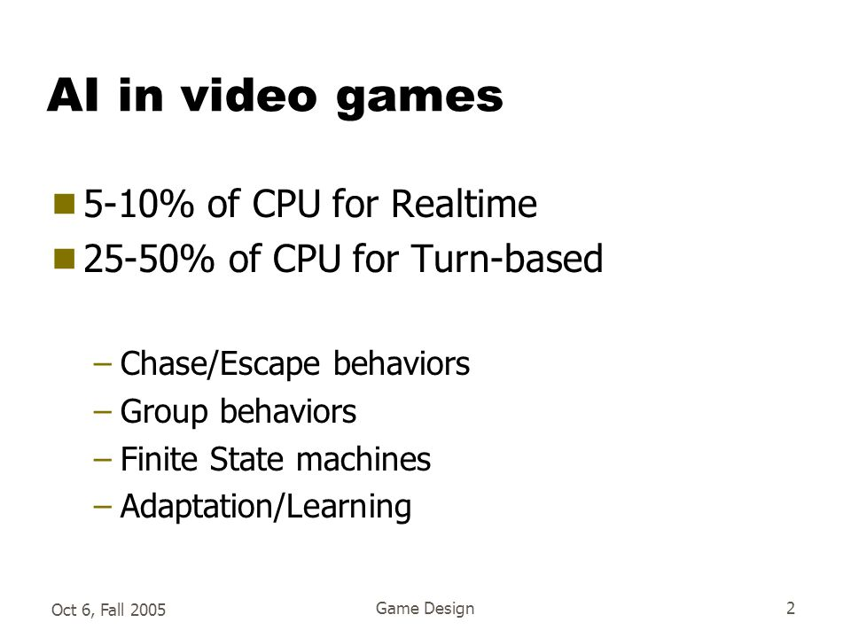 Oct 6, Fall 2005 Game Design2 AI in video games  5-10% of CPU for Realtime  25-50% of CPU for Turn-based –Chase/Escape behaviors –Group behaviors –Finite State machines –Adaptation/Learning