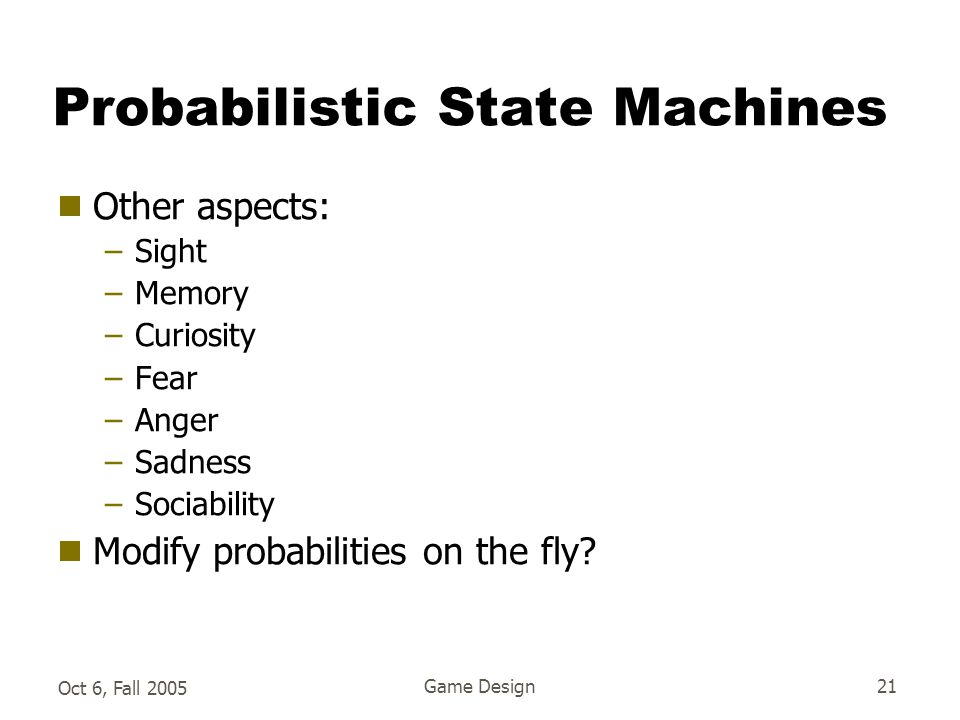 Oct 6, Fall 2005 Game Design21 Probabilistic State Machines  Other aspects: –Sight –Memory –Curiosity –Fear –Anger –Sadness –Sociability  Modify probabilities on the fly