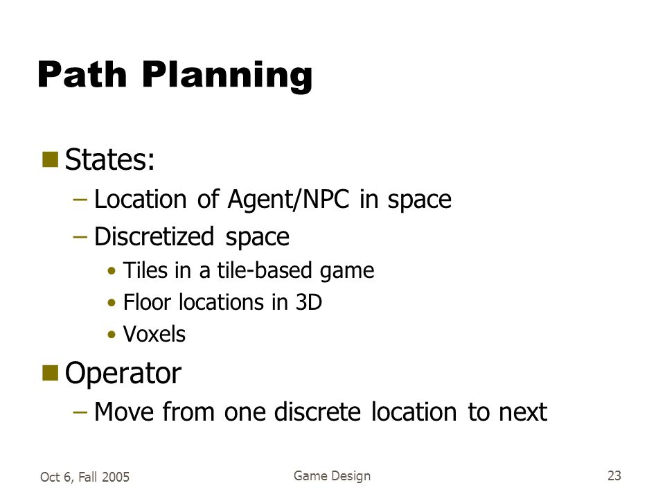 Oct 6, Fall 2005 Game Design23 Path Planning  States: –Location of Agent/NPC in space –Discretized space Tiles in a tile-based game Floor locations in 3D Voxels  Operator –Move from one discrete location to next