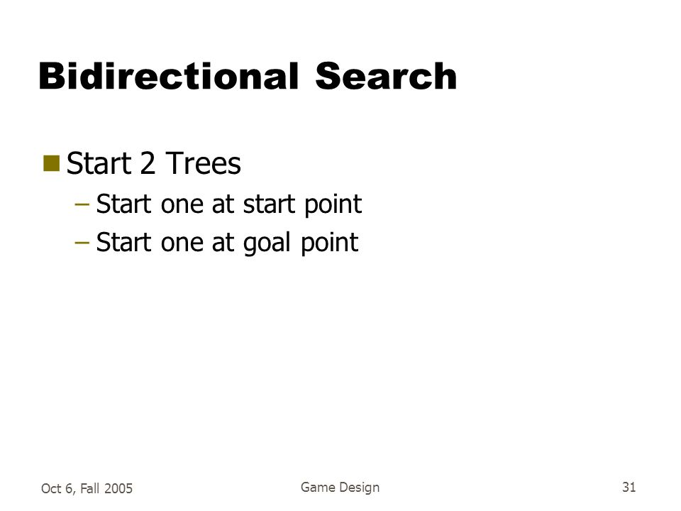 Oct 6, Fall 2005 Game Design31 Bidirectional Search  Start 2 Trees –Start one at start point –Start one at goal point