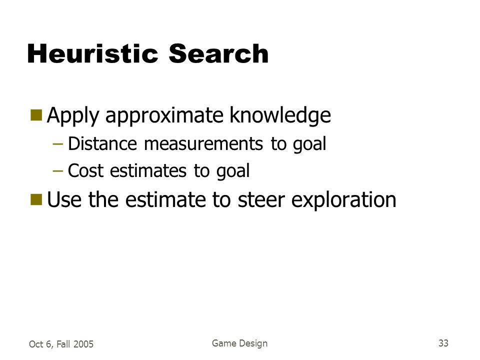 Oct 6, Fall 2005 Game Design33 Heuristic Search  Apply approximate knowledge –Distance measurements to goal –Cost estimates to goal  Use the estimate to steer exploration