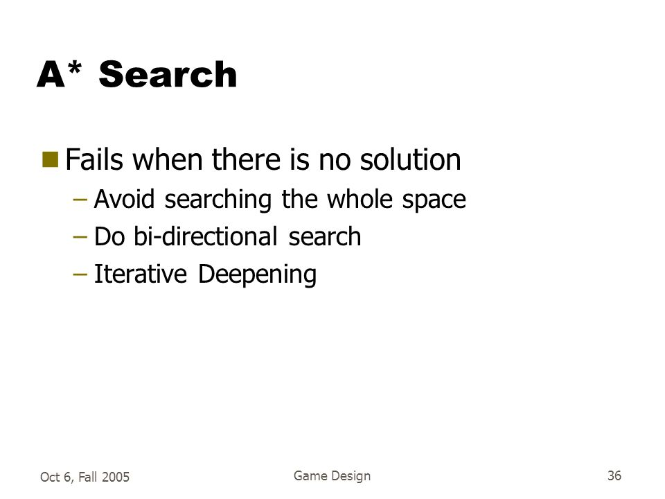 Oct 6, Fall 2005 Game Design36 A* Search  Fails when there is no solution –Avoid searching the whole space –Do bi-directional search –Iterative Deepening