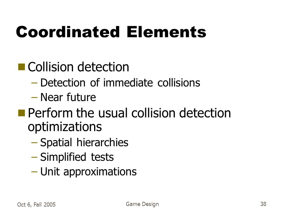 Oct 6, Fall 2005 Game Design38 Coordinated Elements  Collision detection –Detection of immediate collisions –Near future  Perform the usual collision detection optimizations –Spatial hierarchies –Simplified tests –Unit approximations