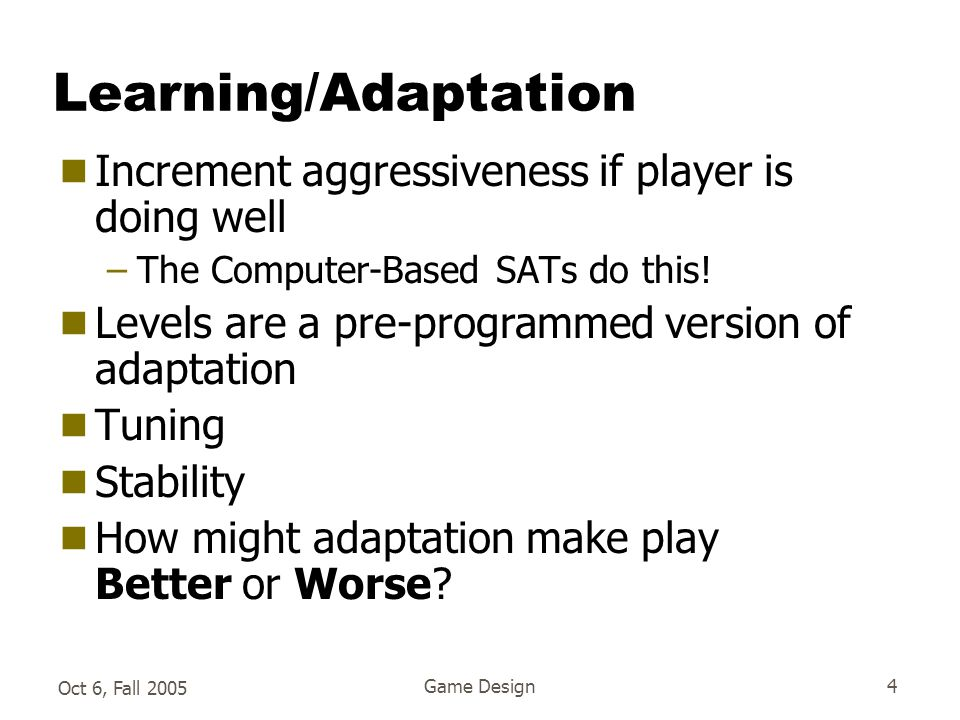 Oct 6, Fall 2005 Game Design4 Learning/Adaptation  Increment aggressiveness if player is doing well –The Computer-Based SATs do this.