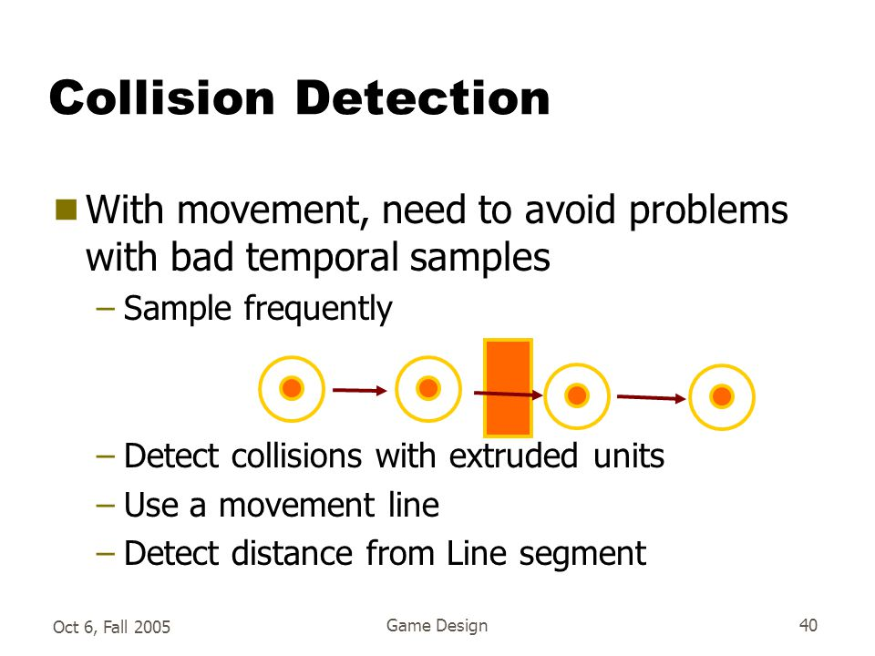 Oct 6, Fall 2005 Game Design40 Collision Detection  With movement, need to avoid problems with bad temporal samples –Sample frequently –Detect collisions with extruded units –Use a movement line –Detect distance from Line segment