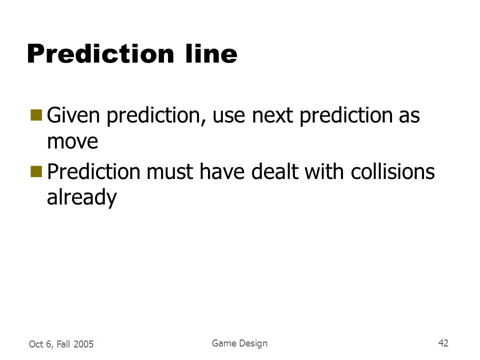Oct 6, Fall 2005 Game Design42 Prediction line  Given prediction, use next prediction as move  Prediction must have dealt with collisions already
