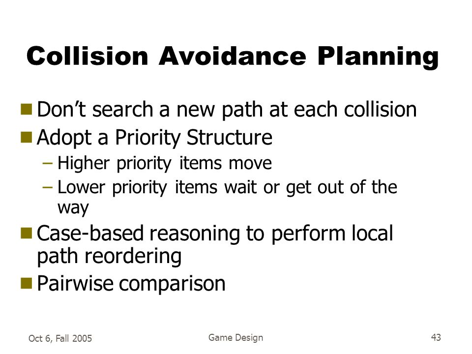 Oct 6, Fall 2005 Game Design43 Collision Avoidance Planning  Don't search a new path at each collision  Adopt a Priority Structure –Higher priority items move –Lower priority items wait or get out of the way  Case-based reasoning to perform local path reordering  Pairwise comparison