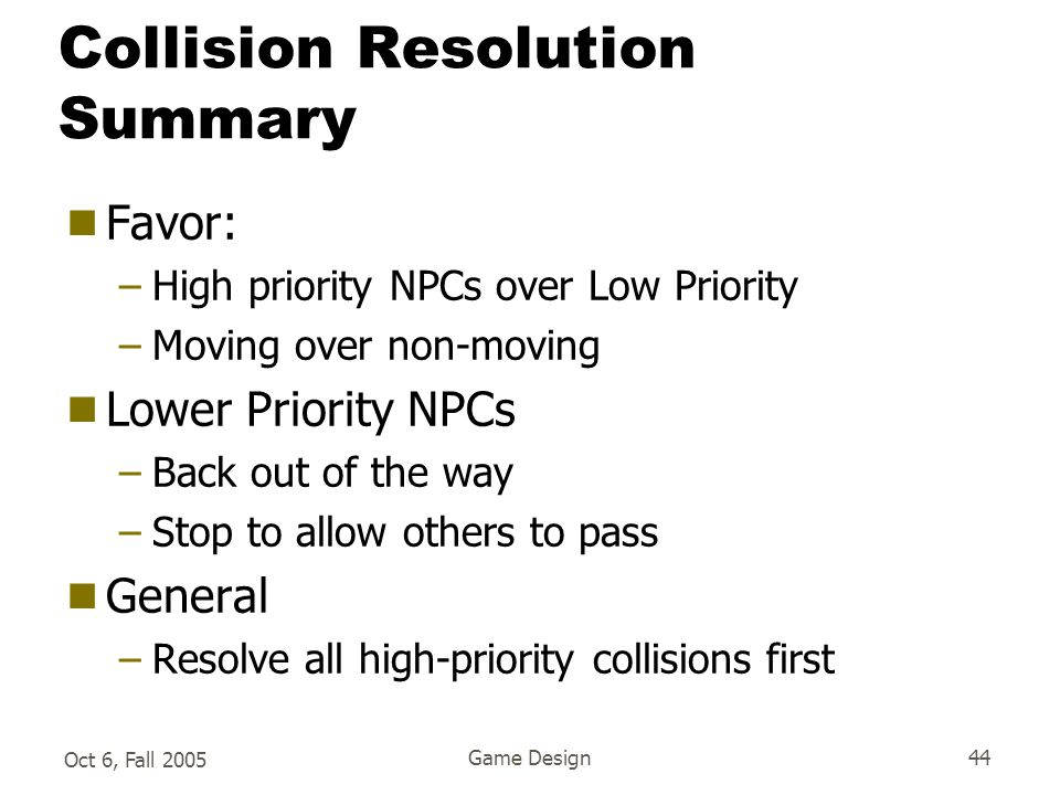 Oct 6, Fall 2005 Game Design44 Collision Resolution Summary  Favor: –High priority NPCs over Low Priority –Moving over non-moving  Lower Priority NPCs –Back out of the way –Stop to allow others to pass  General –Resolve all high-priority collisions first