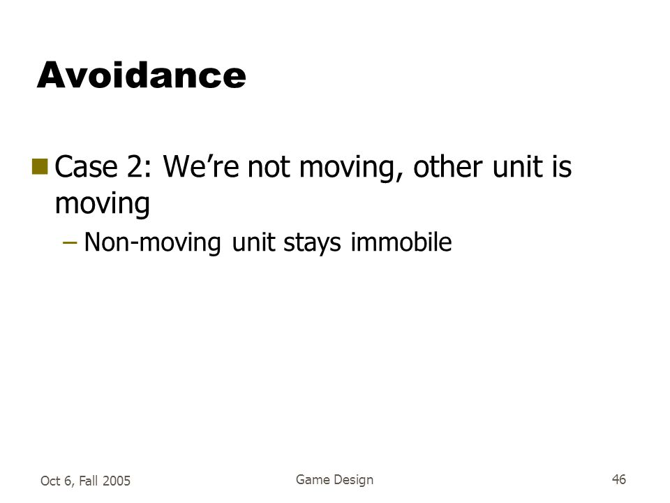 Oct 6, Fall 2005 Game Design46 Avoidance  Case 2: We're not moving, other unit is moving –Non-moving unit stays immobile