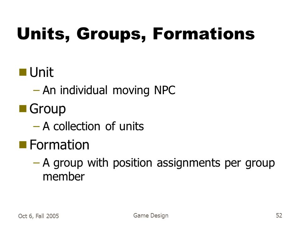 Oct 6, Fall 2005 Game Design52 Units, Groups, Formations  Unit –An individual moving NPC  Group –A collection of units  Formation –A group with position assignments per group member