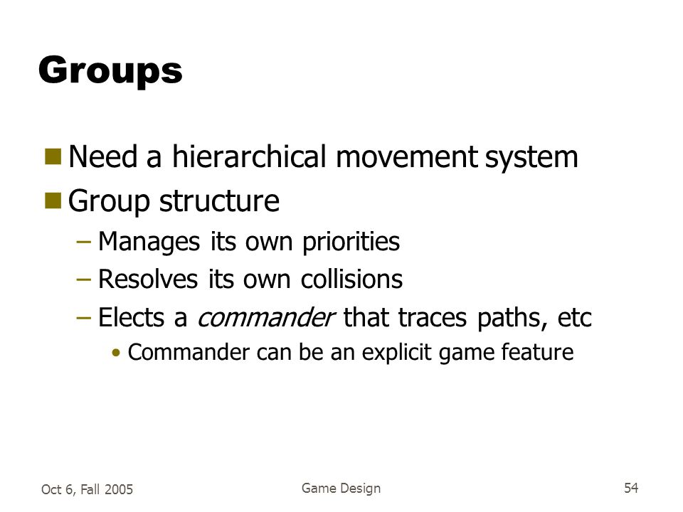 Oct 6, Fall 2005 Game Design54 Groups  Need a hierarchical movement system  Group structure –Manages its own priorities –Resolves its own collisions –Elects a commander that traces paths, etc Commander can be an explicit game feature