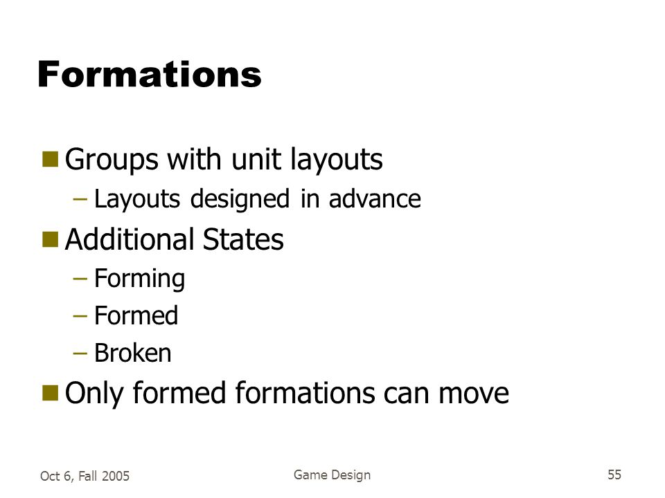 Oct 6, Fall 2005 Game Design55 Formations  Groups with unit layouts –Layouts designed in advance  Additional States –Forming –Formed –Broken  Only formed formations can move