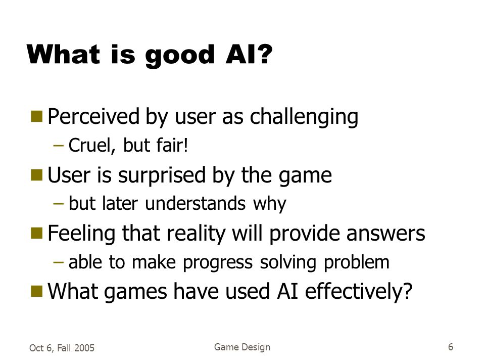 Oct 6, Fall 2005 Game Design6 What is good AI.  Perceived by user as challenging –Cruel, but fair.