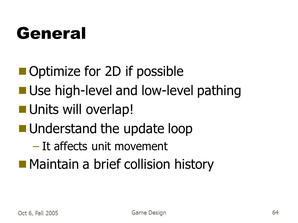 Oct 6, Fall 2005 Game Design64 General  Optimize for 2D if possible  Use high-level and low-level pathing  Units will overlap.