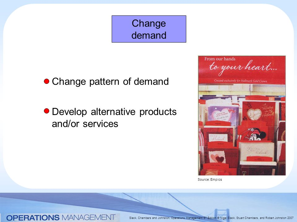 Slack, Chambers and Johnston, Operations Management 5 th Edition © Nigel Slack, Stuart Chambers, and Robert Johnston 2007 Change demand Change pattern of demand Develop alternative products and/or services Source: Empics