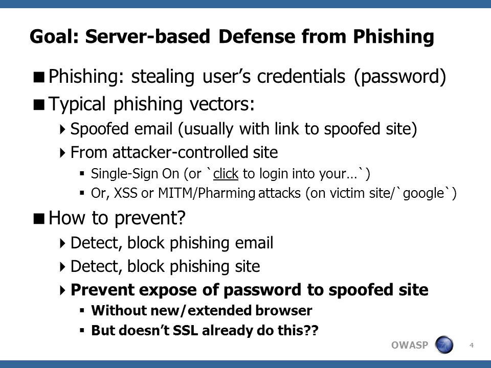 OWASP Goal: Server-based Defense from Phishing  Phishing: stealing user's credentials (password)  Typical phishing vectors:  Spoofed email (usually with link to spoofed site)  From attacker-controlled site  Single-Sign On (or `click to login into your…`)  Or, XSS or MITM/Pharming attacks (on victim site/`google`)  How to prevent.