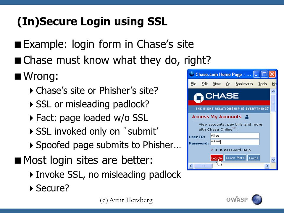 OWASP (c) Amir Herzberg 5 (In)Secure Login using SSL  Example: login form in Chase's site  Chase must know what they do, right.