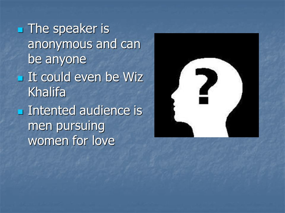 The speaker is anonymous and can be anyone The speaker is anonymous and can be anyone It could even be Wiz Khalifa It could even be Wiz Khalifa Intented audience is men pursuing women for love Intented audience is men pursuing women for love
