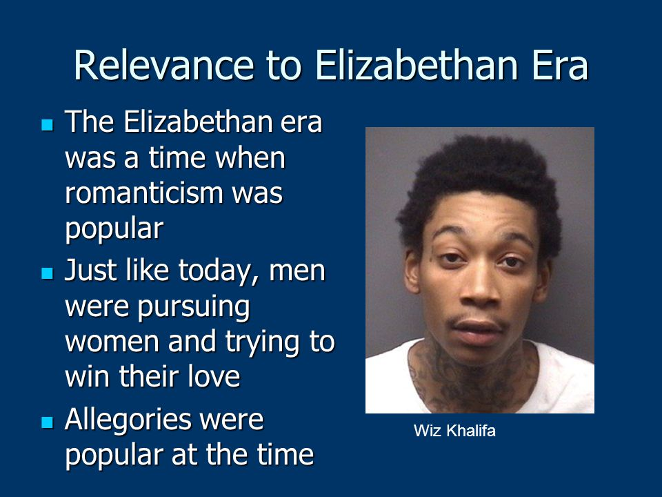 Relevance to Elizabethan Era The Elizabethan era was a time when romanticism was popular The Elizabethan era was a time when romanticism was popular Just like today, men were pursuing women and trying to win their love Just like today, men were pursuing women and trying to win their love Allegories were popular at the time Allegories were popular at the time Wiz Khalifa