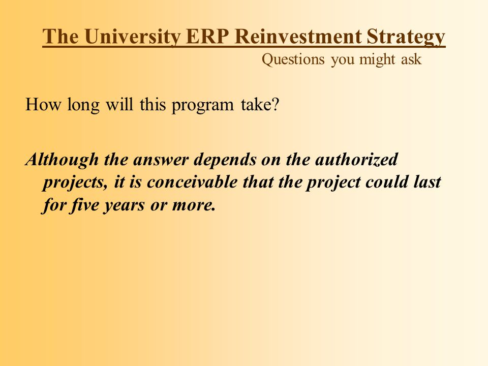 The University ERP Reinvestment Strategy Questions you might ask How long will this program take? Although the answer depends on the authorized projec