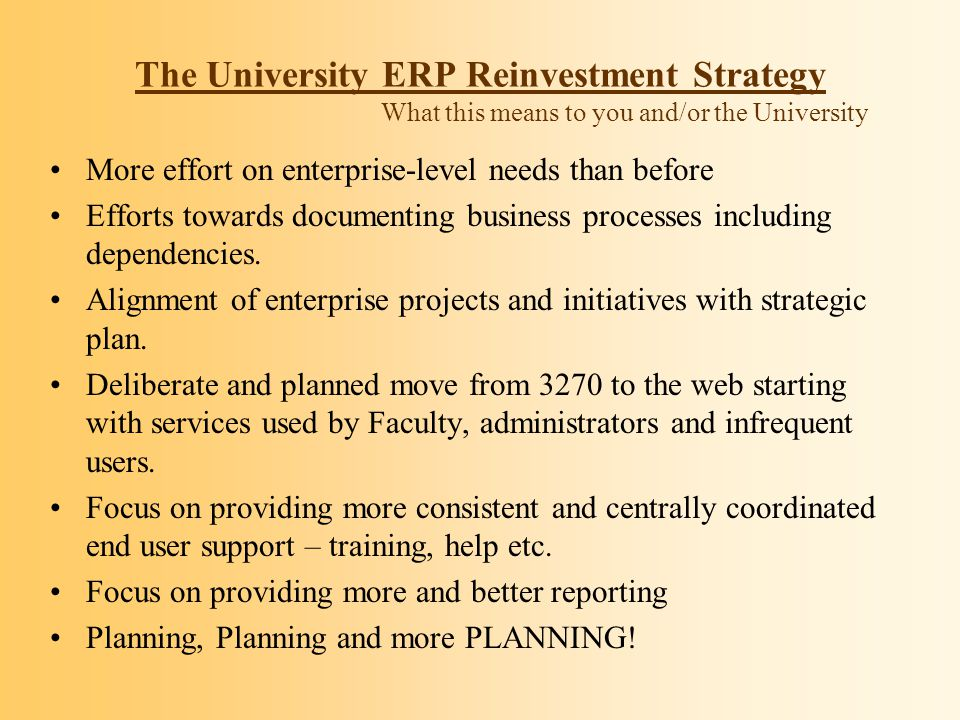 The University ERP Reinvestment Strategy What this means to you and/or the University More effort on enterprise-level needs than before Efforts toward