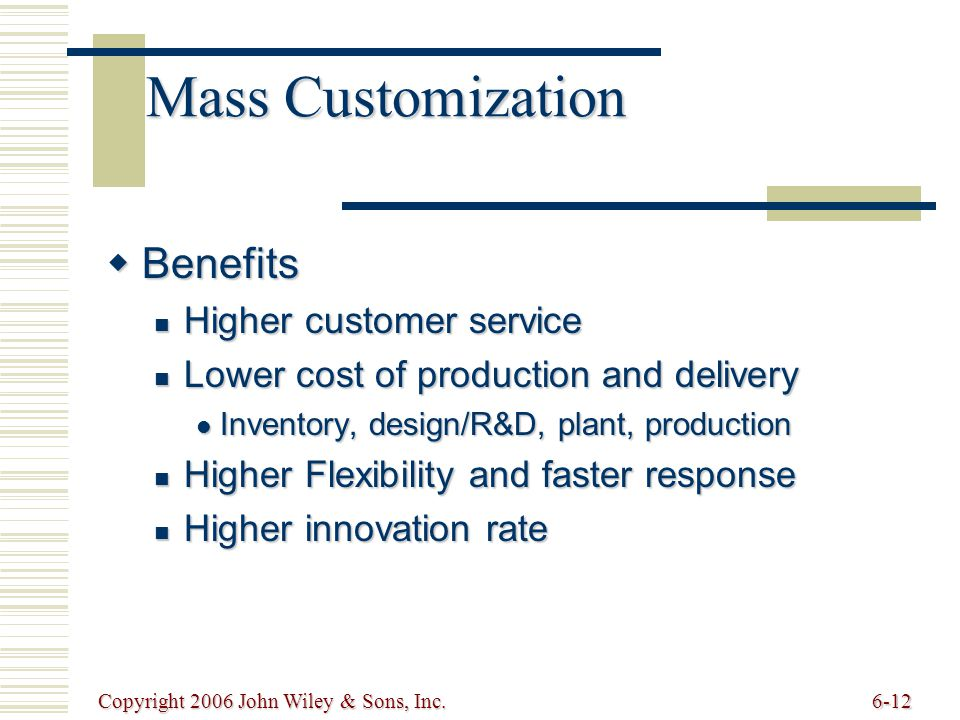 Copyright 2006 John Wiley & Sons, Inc.6-12 Mass Customization  Benefits Higher customer service Higher customer service Lower cost of production and delivery Lower cost of production and delivery Inventory, design/R&D, plant, production Inventory, design/R&D, plant, production Higher Flexibility and faster response Higher Flexibility and faster response Higher innovation rate Higher innovation rate