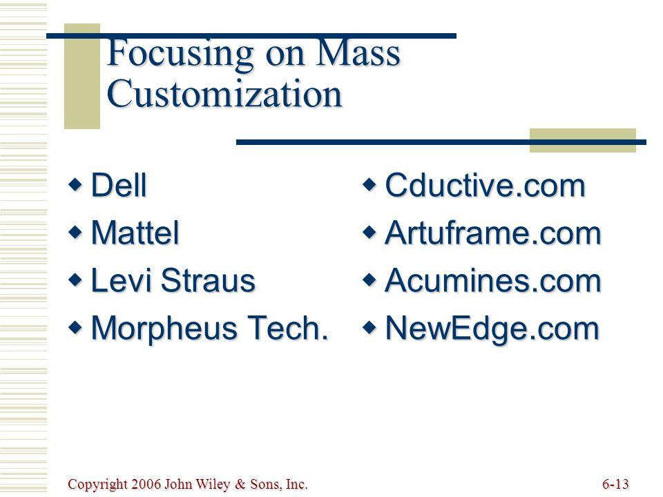 Copyright 2006 John Wiley & Sons, Inc.6-13 Focusing on Mass Customization  Dell  Mattel  Levi Straus  Morpheus Tech.