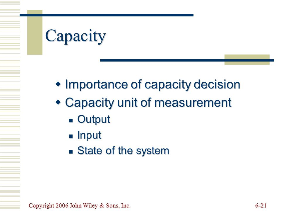 Copyright 2006 John Wiley & Sons, Inc.6-21 Capacity  Importance of capacity decision  Capacity unit of measurement Output Output Input Input State of the system State of the system
