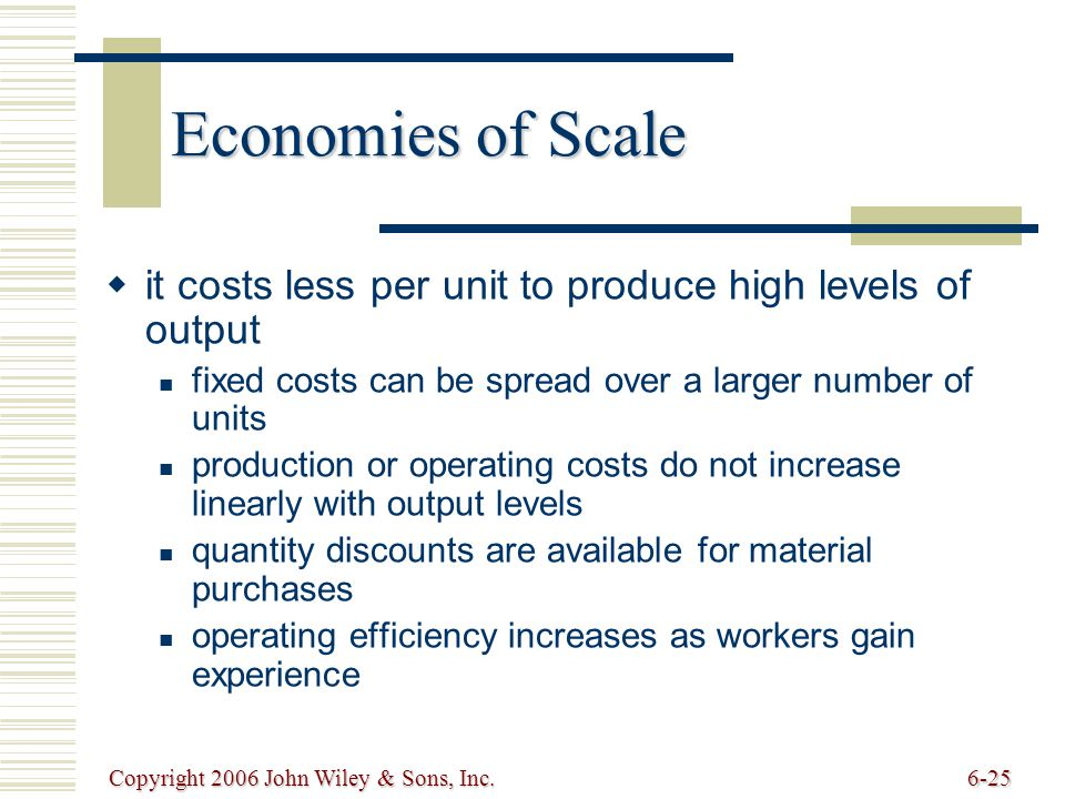 Copyright 2006 John Wiley & Sons, Inc.6-25 Economies of Scale   it costs less per unit to produce high levels of output fixed costs can be spread over a larger number of units production or operating costs do not increase linearly with output levels quantity discounts are available for material purchases operating efficiency increases as workers gain experience