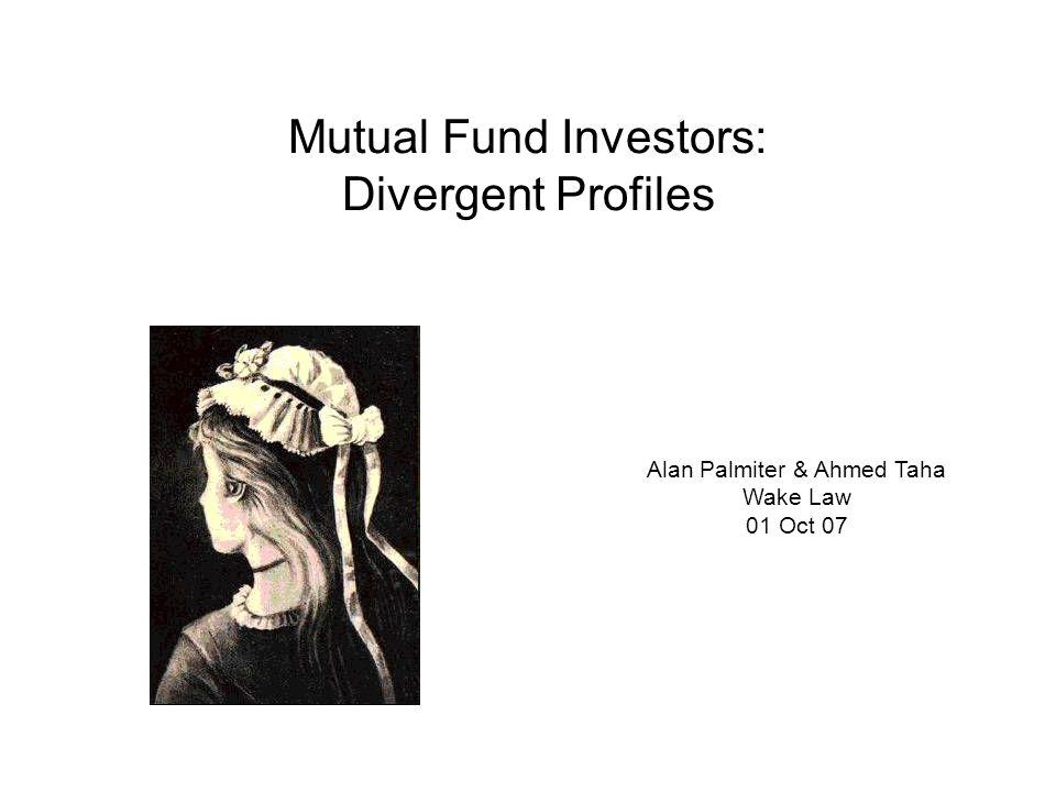 Mutual Fund Investors: Divergent Profiles Alan Palmiter & Ahmed Taha Wake Law 01 Oct 07