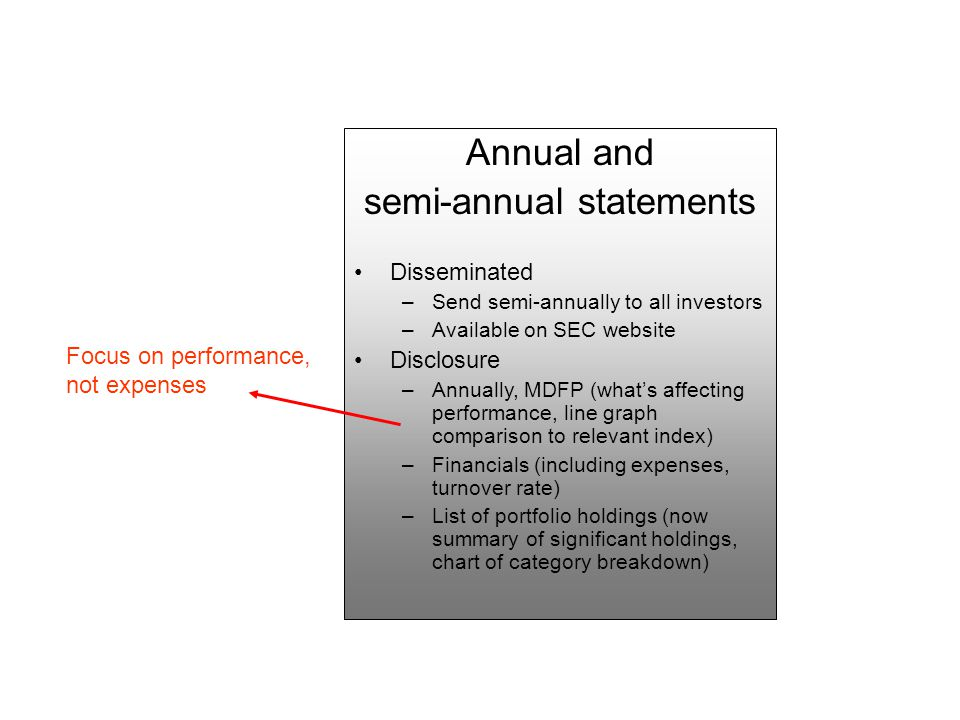 Annual and semi-annual statements Disseminated –Send semi-annually to all investors –Available on SEC website Disclosure –Annually, MDFP (what's affecting performance, line graph comparison to relevant index) –Financials (including expenses, turnover rate) –List of portfolio holdings (now summary of significant holdings, chart of category breakdown) Focus on performance, not expenses