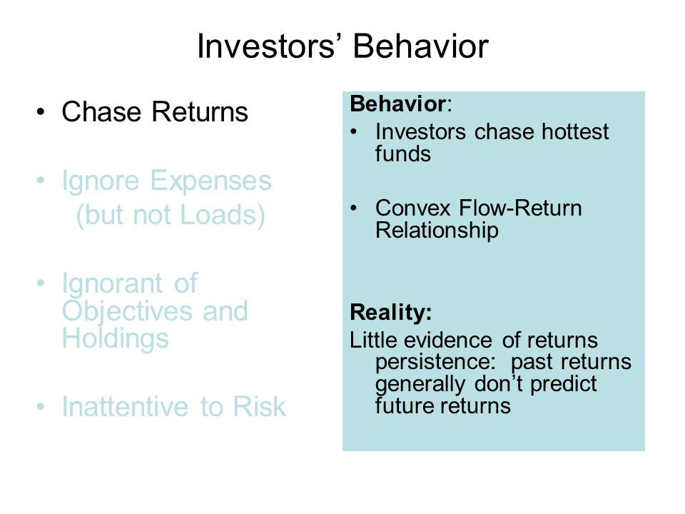 Investors' Behavior Chase Returns Ignore Expenses (but not Loads) Ignorant of Objectives and Holdings Inattentive to Risk Behavior: Investors chase hottest funds Convex Flow-Return Relationship Reality: Little evidence of returns persistence: past returns generally don't predict future returns