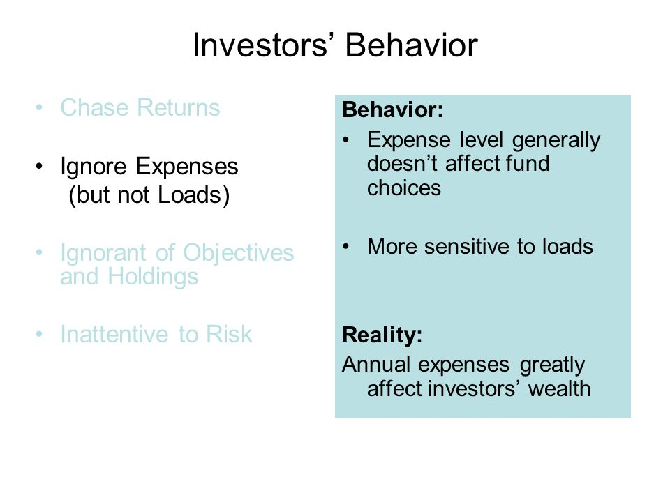 Investors' Behavior Chase Returns Ignore Expenses (but not Loads) Ignorant of Objectives and Holdings Inattentive to Risk Behavior: Expense level generally doesn't affect fund choices More sensitive to loads Reality: Annual expenses greatly affect investors' wealth
