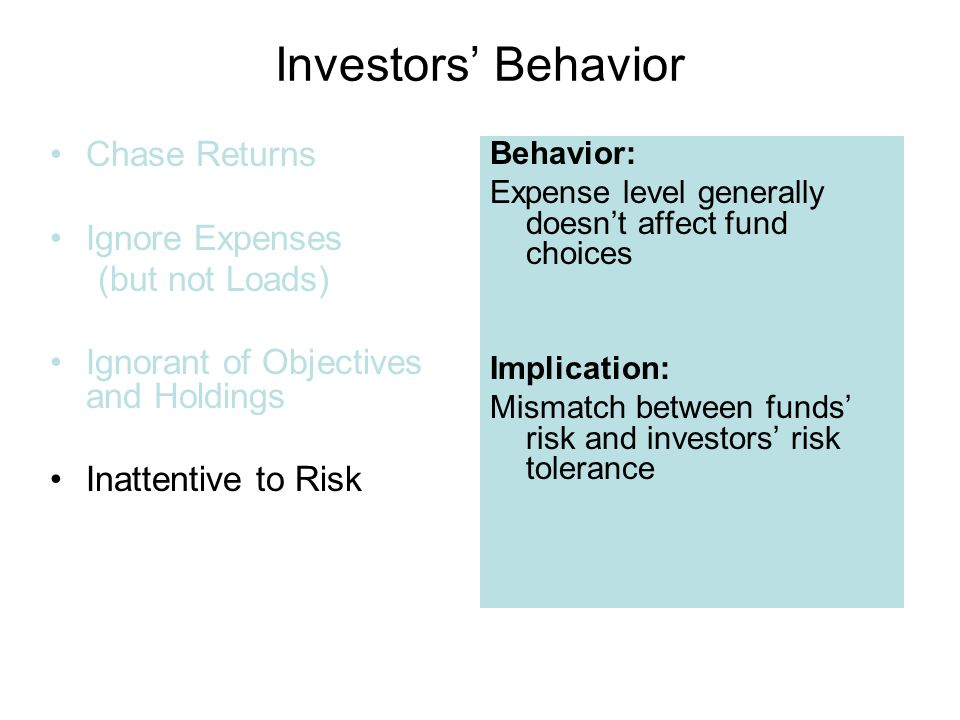 Investors' Behavior Chase Returns Ignore Expenses (but not Loads) Ignorant of Objectives and Holdings Inattentive to Risk Behavior: Expense level generally doesn't affect fund choices Implication: Mismatch between funds' risk and investors' risk tolerance