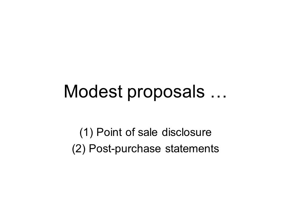 Modest proposals … (1) Point of sale disclosure (2) Post-purchase statements