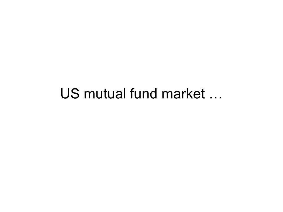 US Households (112 million) Own mutual funds (55 million / 49%) Retirement account 54% Broker 79% On own 46% Direct 29% IRAs 48% DC plans 52% Stocks 60% Money Mkt 23% Bonds 17% Mutual funds ($11.3 T) Demand-side Fund Types