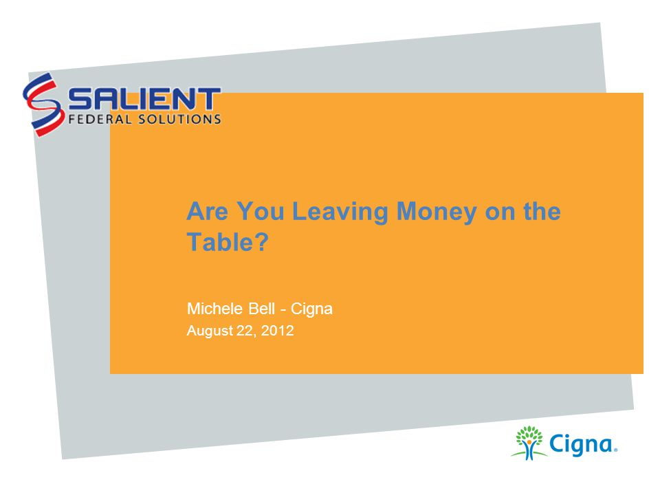 Are You Leaving Money on the Table? Michele Bell - Cigna August 22, 2012