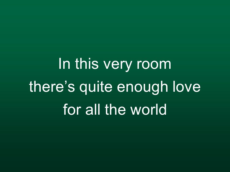 In this very room there's quite enough love for all the world