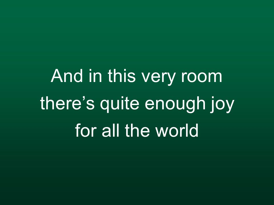And in this very room there's quite enough joy for all the world