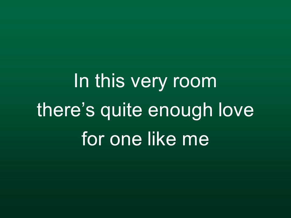 In this very room there's quite enough love for one like me