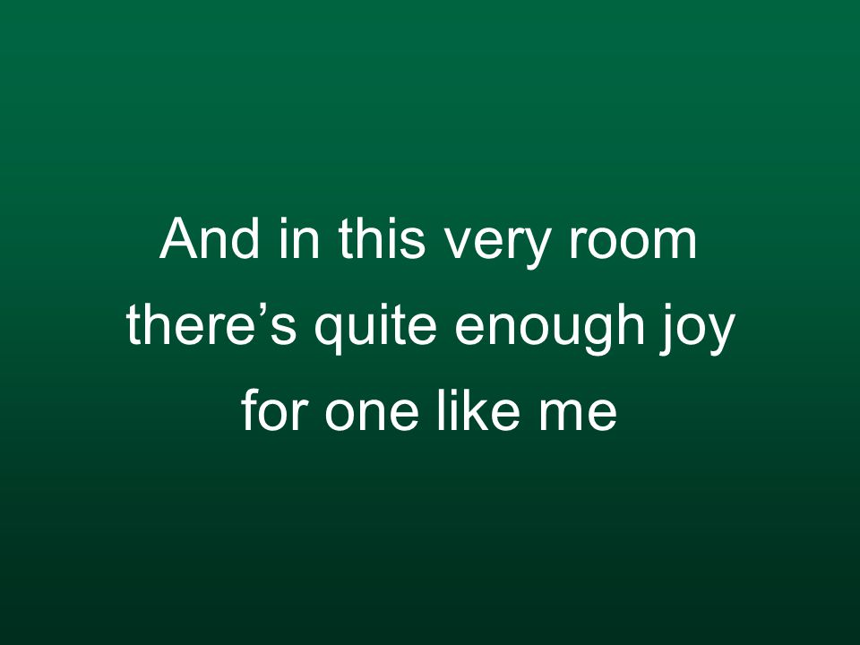 And in this very room there's quite enough joy for one like me