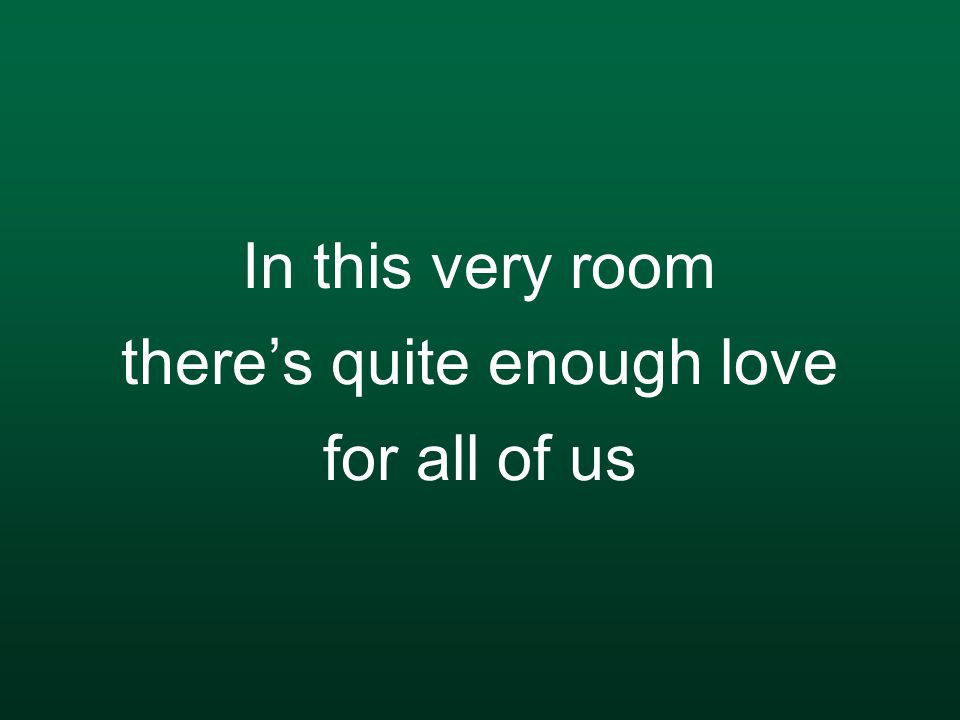 In this very room there's quite enough love for all of us