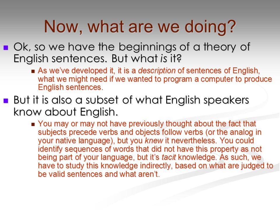 Now, what are we doing? Ok, so we have the beginnings of a theory of English sentences. But what is it? Ok, so we have the beginnings of a theory of E