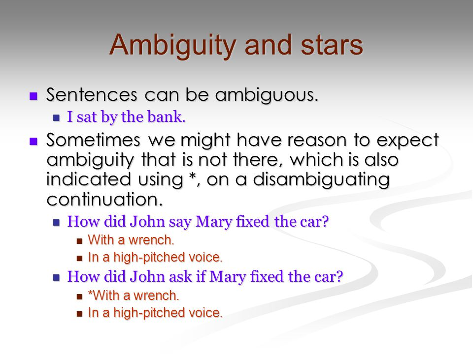 Ambiguity and stars Sentences can be ambiguous. Sentences can be ambiguous. I sat by the bank. I sat by the bank. Sometimes we might have reason to ex